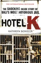 Hotel K - The Shocking Inside Story of Bali's Most Notorious Jail ebook by Kathryn Bonella