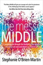 The Messy Middle - Encouraging You Through the Frustrating Gap Between Where You Are Now and Where You Want to Be ebook by