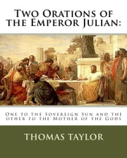 Two Orations of the Emperor Julian:: One to the Sovereign Sun and the other to the Mother of the Gods ebook by Thomas Taylor