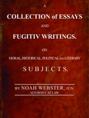 A Collection of Essays and Fugitiv Writings (Illustrated) ebook by Noah Webster