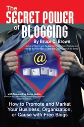 The Secret Power of Blogging: How to Promote and Market Your Business, Organization, or Cause with Free Blogs ebook by Brown, Bruce C