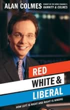 Red, White & Liberal - How Left Is Right & Right Is Wrong ebook by Alan Colmes