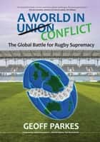 A World in Conflict - The Global Battle for Rugby Supremacy ebook by