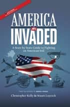 America Invaded - A State by State Guide to Fighting on American Soil ebook by Christopher Kelly, Stuart Laycock