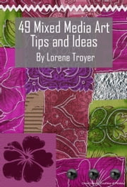 49 Mixed Media Art Ideas: An Idea-Generating List to Inspire You ebook by Lorene Troyer