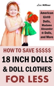 How to Save on 18 Inch Dolls Like American Girl: How to Save Money on Dolls, Doll Clothes, and Accessories ebook by Lisa Milliner