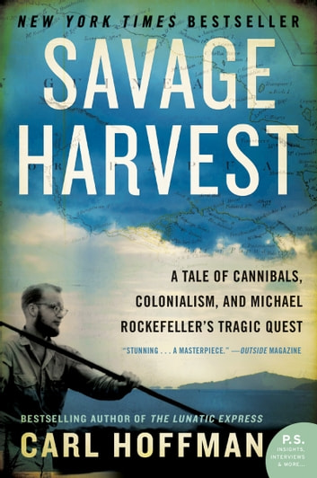 Savage Harvest - A Tale of Cannibals, Colonialism, and Michael Rockefeller's Tragic Quest for Primitive Art eBook by Carl Hoffman