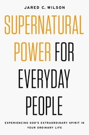 Supernatural Power for Everyday People - Experiencing God's Extraordinary Spirit in Your Ordinary Life ebook by Jared C. Wilson