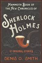 The Mammoth Book of the New Chronicles of Sherlock Holmes - 12 Original Stories ebook by Denis O. Smith