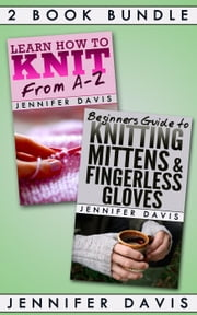 2 Book Bundle: Learn How to Knit: From A-Z & Beginners Guide to Knitting Mittens and Fingerless Gloves - Knitting For Beginners, #5 ebook by Jennifer Davis