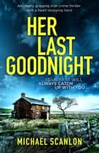 Her Last Goodnight - An utterly gripping Irish crime thriller with a heart-stopping twist. ebook by Michael Scanlon