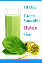 10 Day Green Smoothie Detox Plan: You Can Lose Up to 10 Pounds in 10 Days! ebook by Cathy Simpson