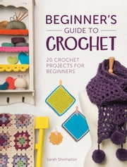 Beginner's Guide to Crochet - 20 Crochet Projects for Beginners ebook by Sarah Shrimpton