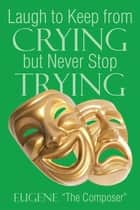 Laugh to Keep from Crying but Never Stop Trying ebook by