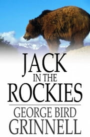 Jack in the Rockies - A Boy's Adventures with a Pack Train ebook by George Bird Grinnell