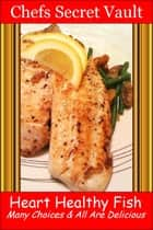 Heart Healthy Fish: Many Choices & All Are Delicious ebook by Chefs Secret Vault