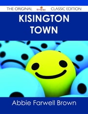 Kisington Town - The Original Classic Edition ebook by Abbie Farwell Brown