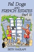 Fat Dogs and French Estates - Part 3 ebook by Beth Haslam