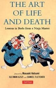 The Art of Life and Death - Lessons in Budo From a Ninja Master ebook by Daniel Fletcher,Sleiman Azizi,Masaaki Hatsumi