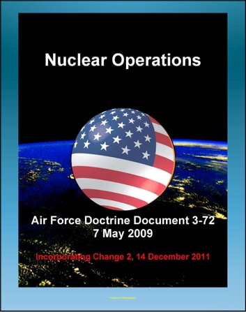 Air Force Doctrine Document 3-72: Nuclear Operations - Command and Control (C2), Deterrence, Strategic Effects, Nuclear Safety, Surety, Training ebook by Progressive Management