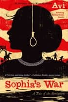 Sophia's War - A Tale of the Revolution ebook by Avi