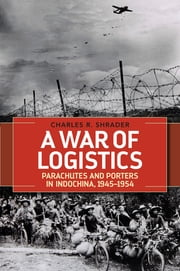 A War of Logistics - Parachutes and Porters in Indochina, 1945--1954 ebook by Charles R. Shrader