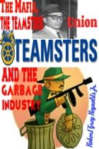 The Mafia, the Teamsters Union and the Garbage Industry ebook by Robert Grey Reynolds Jr