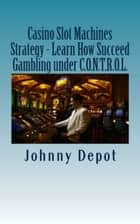 Casino Slot Machines Strategy: Learn How Succeed Gambling under C.O.N.T.R.O.L. ebook by Johnny Depot