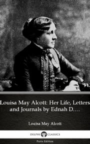 Louisa May Alcott: Her Life, Letters and Journals by Ednah D. Cheney (Illustrated) ebook by Louisa May Alcott, Delphi Classics