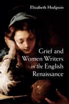 Grief and Women Writers in the English Renaissance ebook by Elizabeth Hodgson