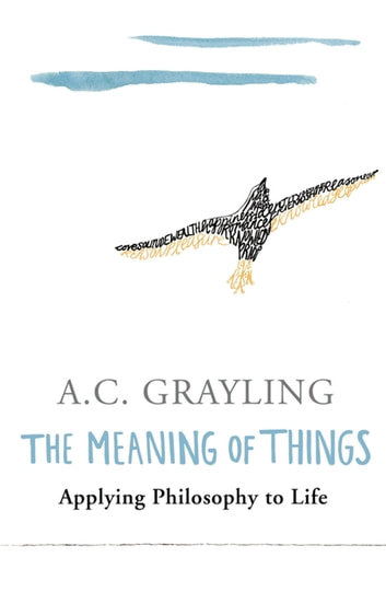 The Meaning of Things - Applying Philosophy to life eBook by A.C. Grayling