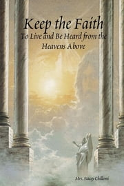 Keep the Faith: To Live and be Heard from the Heavens Above ebook by Stacey Chillemi