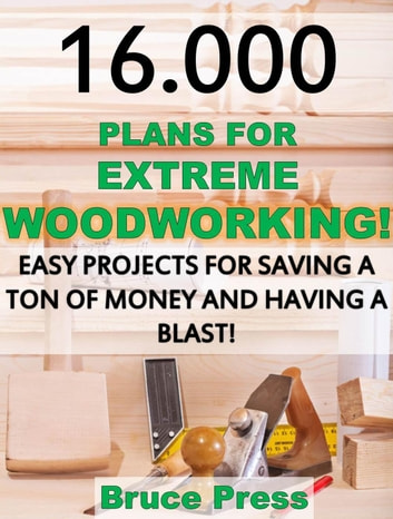 16.000 Plans For Extreme Woodworking: Easy Projects For Saving a Ton of Money and Having a Blast! ebook by Bruce Press