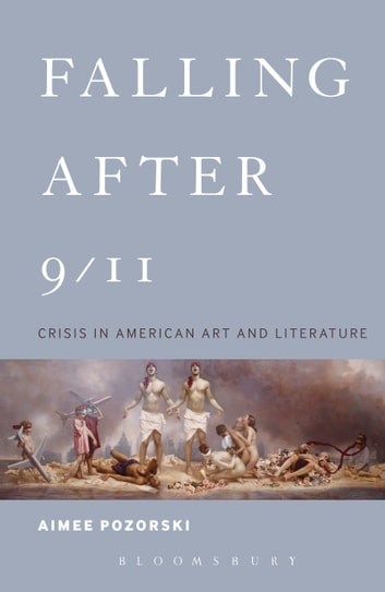 Falling After 9/11 - Crisis in American Art and Literature ebook by Dr. Aimee Pozorski