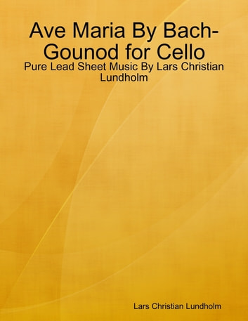 Ave Maria By Bach-Gounod for Cello - Pure Lead Sheet Music By Lars Christian Lundholm ebook by Lars Christian Lundholm