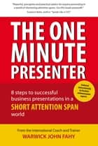 The One Minute Presenter: 8 steps to successful business presentations for a short attention span world ebook by Warwick John Fahy