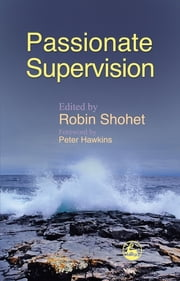 Passionate Supervision ebook by Anna Chesner,Sheila Ryan,Jane Read,Robin Shohet,David Owen,Julie Hewson,Joe Wilmot,Joan Wilmot,Lia Zografou,Jochen Encke,Peter Hawkins