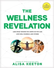 The Wellness Revelation - Lose What Weighs You Down So You Can Love God, Yourself, and Others ebook by Alisa Keeton