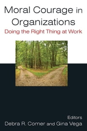 Moral Courage in Organizations: Doing the Right Thing at Work - Doing the Right Thing at Work ebook by Debra R. Comer, Gina Vega