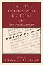 Teaching History with Big Ideas - Cases of Ambitious Teachers ebook by S. G. Grant,Jill M. Gradwell,Andrew Beiter,Mary Beth Bruce,Tricia Davis,Julie Doyle,Sarah Foels,S G. Grant,Joseph Karb,Michael Meyer,Megan Sampson
