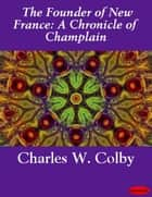 The Founder of New France: A Chronicle of Champlain ebook by Charles W. Colby
