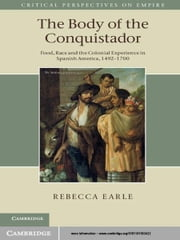 The Body of the Conquistador - Food, Race and the Colonial Experience in Spanish America, 1492–1700 ebook by Rebecca Earle