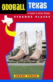 Oddball Texas: A Guide to Some Really Strange Places ebook by Pohlen, Jerome