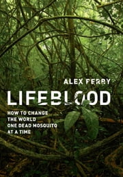 Lifeblood - How to Change the World One Dead Mosquito at a Time ebook by Alex Perry