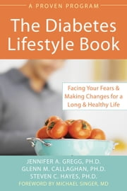 Diabetes Lifestyle Book - Facing Your Fears and Making Changes for a Long and Healthy Life ebook by Jennifer Gregg,Glenn Callaghan,Steven C. Hayes, PhD