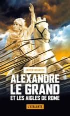 Alexandre le Grand et les Aigles de Rome ebook by Javier Negrete, Thomas Delooz