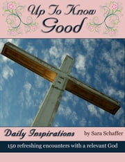 Up to Know Good - 150 Inspirational Encounters with God ebook by Sara Schaffer
