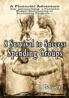 8 Survival to Success Spending Groups ebook by C. Bauer