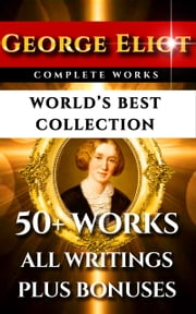George Eliot Complete Works – World's Best Collection - 50+ Works - All Books, Novels, Classics, Essays, Poetry Incl. Middlemarch, Adam Bede, Daniel Deronda, Romola, Silas Marner, Mill on the Floss Plus Biography and Bonuses ebook by George Eliot, John Crombie Brown, George Willis Cooke,...