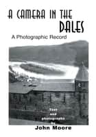 A Camera in the Dales - A Photographic Record ebook by John Moore
